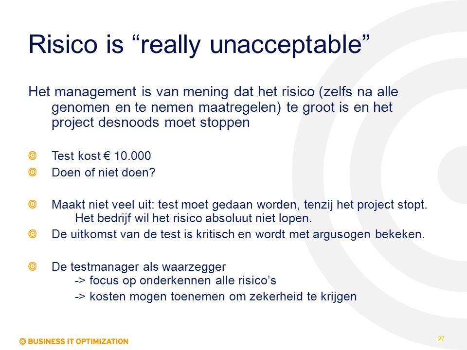 Risico is really unacceptable Het management is van mening dat het risico (zelfs na alle genomen en te nemen maatregelen) te groot is en het project desnoods moet stoppen Test kost € 10.000 Doen of niet doen.