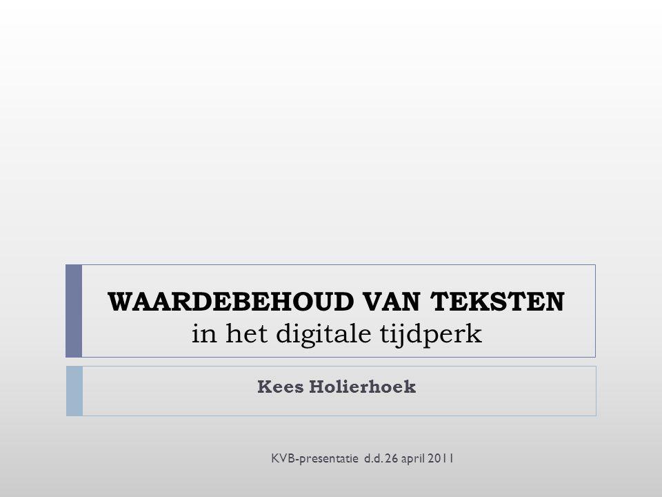 WAARDEBEHOUD VAN TEKSTEN in het digitale tijdperk Kees Holierhoek KVB-presentatie d.d.