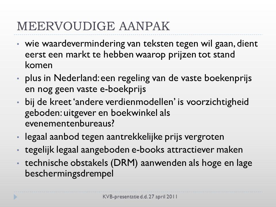 MEERVOUDIGE AANPAK wie waardevermindering van teksten tegen wil gaan, dient eerst een markt te hebben waarop prijzen tot stand komen plus in Nederland: een regeling van de vaste boekenprijs en nog geen vaste e-boekprijs bij de kreet 'andere verdienmodellen' is voorzichtigheid geboden: uitgever en boekwinkel als evenementenbureaus.