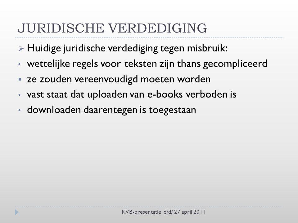 JURIDISCHE VERDEDIGING KVB-presentatie d/d/ 27 april 2011  Huidige juridische verdediging tegen misbruik: wettelijke regels voor teksten zijn thans gecompliceerd  ze zouden vereenvoudigd moeten worden vast staat dat uploaden van e-books verboden is downloaden daarentegen is toegestaan