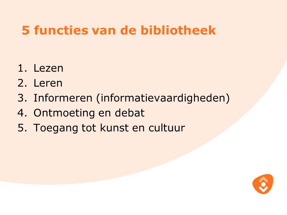 5 functies van de bibliotheek 1.Lezen 2.Leren 3.Informeren (informatievaardigheden) 4.Ontmoeting en debat 5.Toegang tot kunst en cultuur