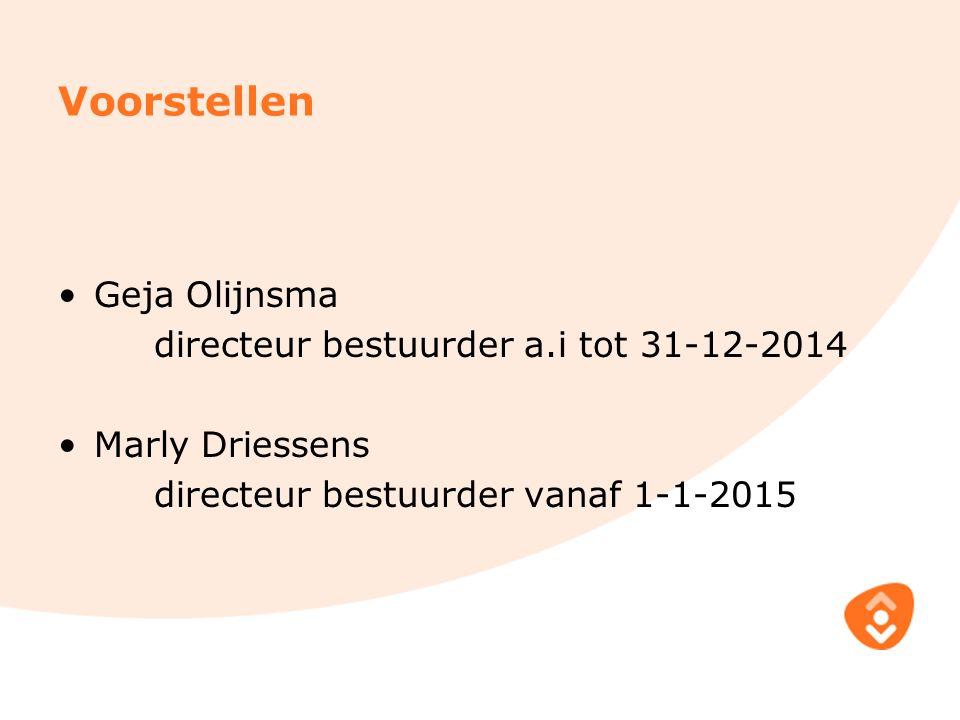 Voorstellen Geja Olijnsma directeur bestuurder a.i tot 31-12-2014 Marly Driessens directeur bestuurder vanaf 1-1-2015