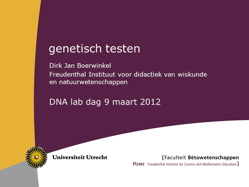 genetisch testen Dirk Jan Boerwinkel Freudenthal Instituut voor didactiek van wiskunde en natuurwetenschappen DNA lab dag 9 maart 2012