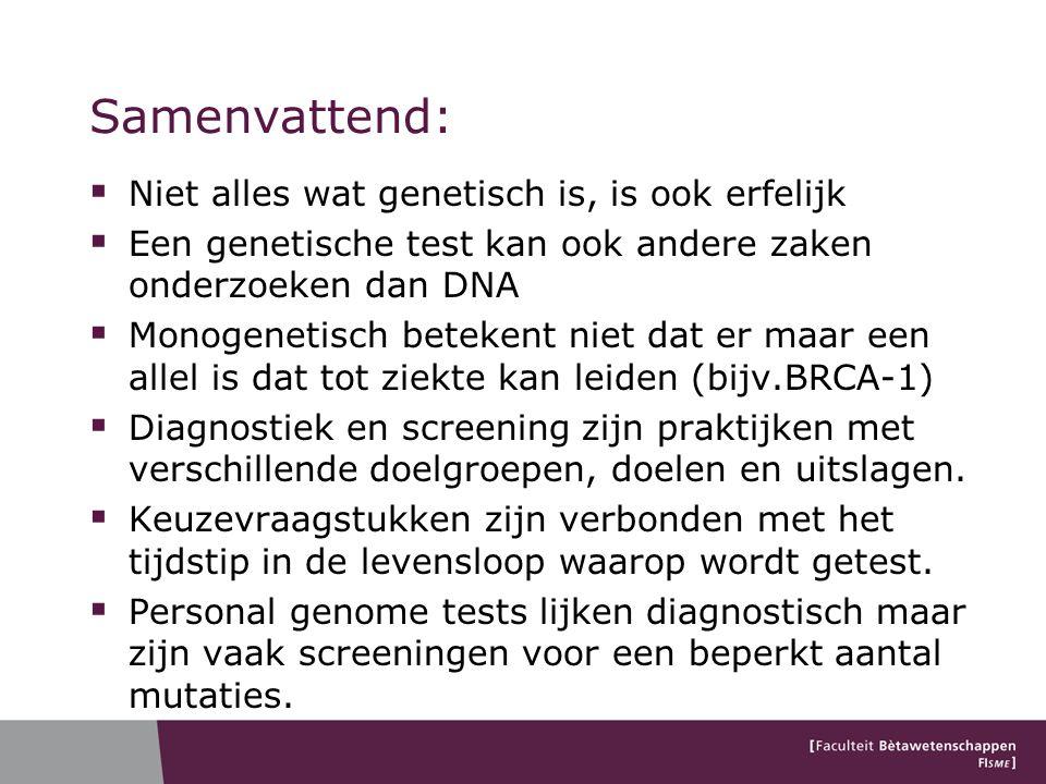 Samenvattend:  Niet alles wat genetisch is, is ook erfelijk  Een genetische test kan ook andere zaken onderzoeken dan DNA  Monogenetisch betekent niet dat er maar een allel is dat tot ziekte kan leiden (bijv.BRCA-1)  Diagnostiek en screening zijn praktijken met verschillende doelgroepen, doelen en uitslagen.
