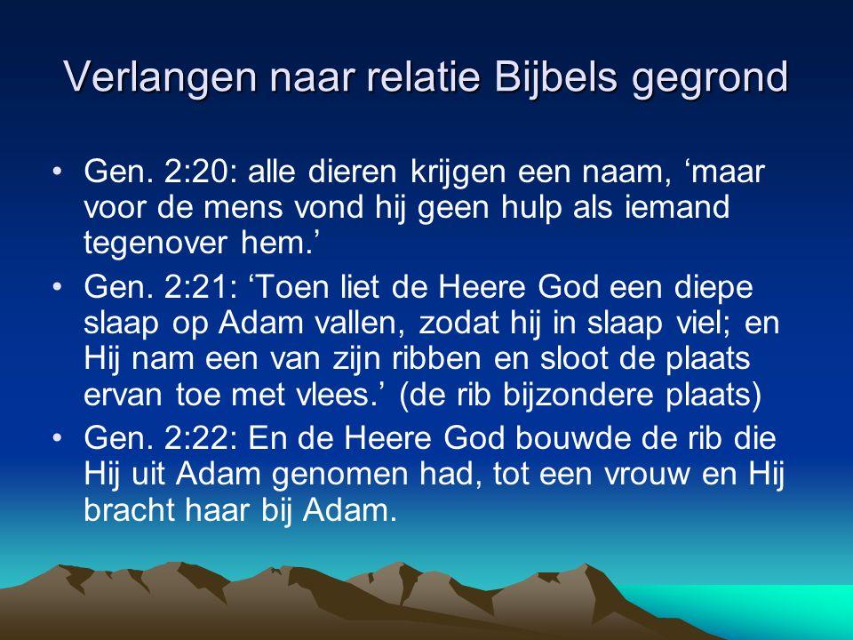 Verlangen naar relatie Bijbels gegrond Gen. 2:20: alle dieren krijgen een naam, 'maar voor de mens vond hij geen hulp als iemand tegenover hem.' Gen.