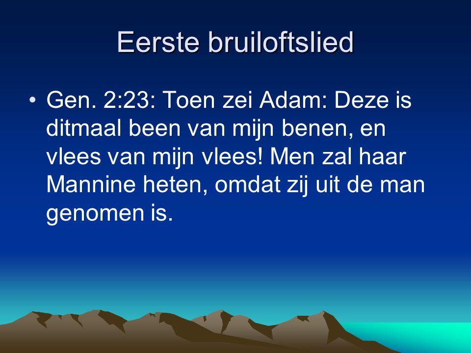 Eerste bruiloftslied Gen. 2:23: Toen zei Adam: Deze is ditmaal been van mijn benen, en vlees van mijn vlees! Men zal haar Mannine heten, omdat zij uit
