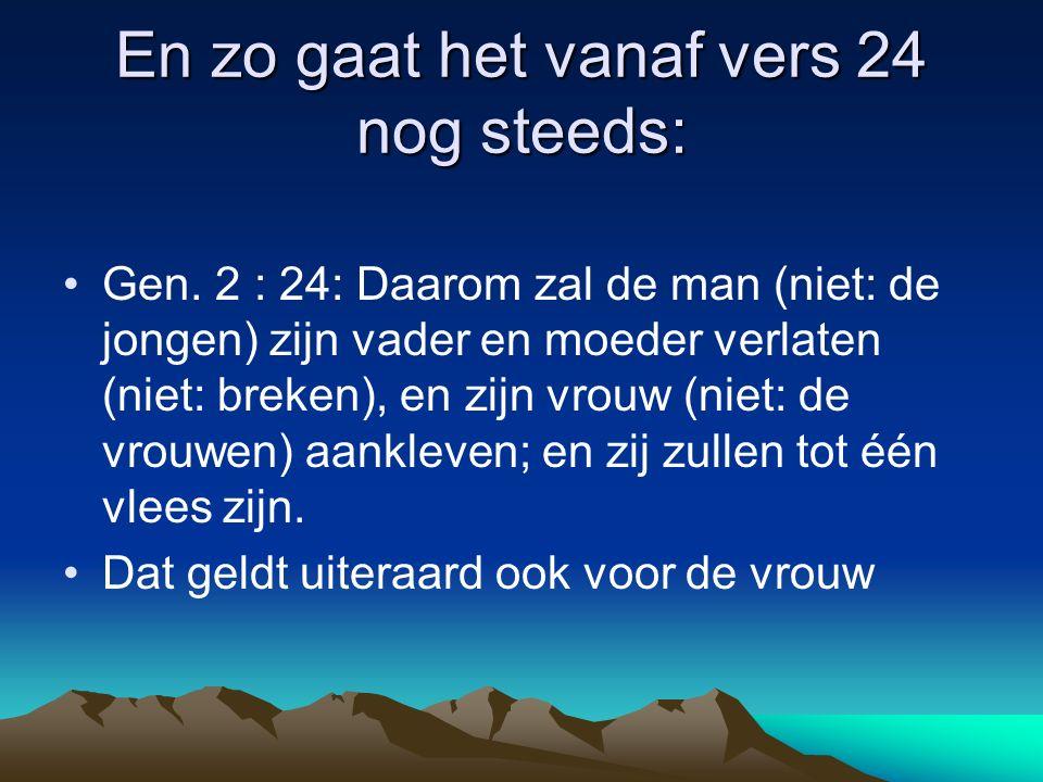 En zo gaat het vanaf vers 24 nog steeds: Gen. 2 : 24: Daarom zal de man (niet: de jongen) zijn vader en moeder verlaten (niet: breken), en zijn vrouw