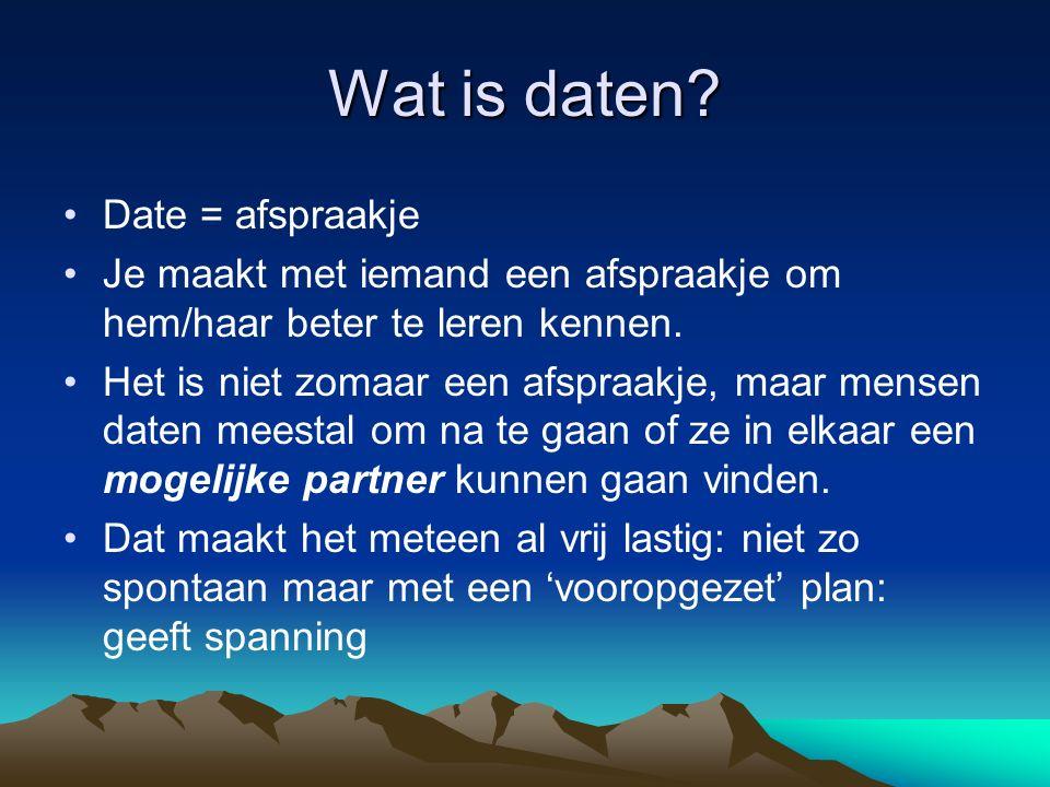 Wat is daten? Date = afspraakje Je maakt met iemand een afspraakje om hem/haar beter te leren kennen. Het is niet zomaar een afspraakje, maar mensen d