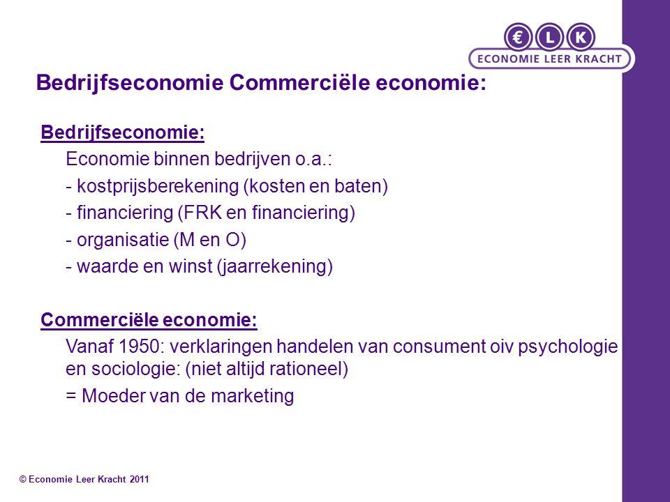 Bedrijfseconomie Commerciële economie: Bedrijfseconomie: Economie binnen bedrijven o.a.: - kostprijsberekening (kosten en baten) - financiering (FRK en financiering) - organisatie (M en O) - waarde en winst (jaarrekening) Commerciële economie: Vanaf 1950: verklaringen handelen van consument oiv psychologie en sociologie: (niet altijd rationeel) = Moeder van de marketing © Economie Leer Kracht 2011