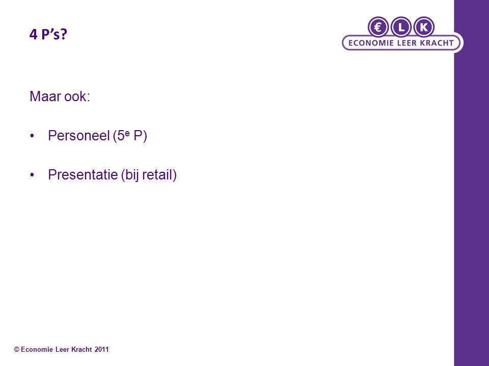 4 P's Maar ook: Personeel (5 e P) Presentatie (bij retail) © Economie Leer Kracht 2011