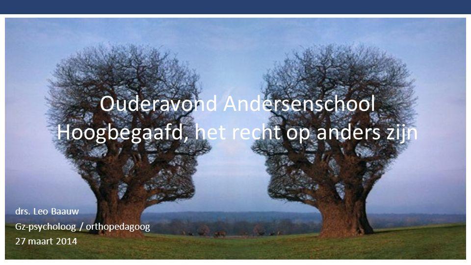 drs. Leo Baauw Gz-psycholoog / orthopedagoog 27 maart 2014 Ouderavond Andersenschool Hoogbegaafd, het recht op anders zijn