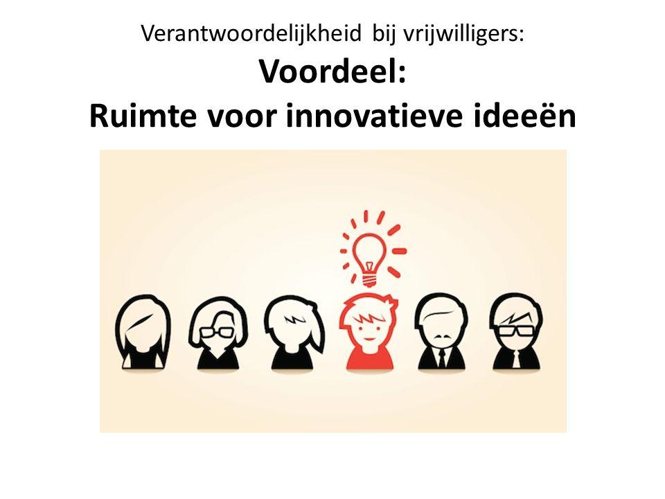 Verantwoordelijkheid bij vrijwilligers: Voordeel: Ruimte voor innovatieve ideeën