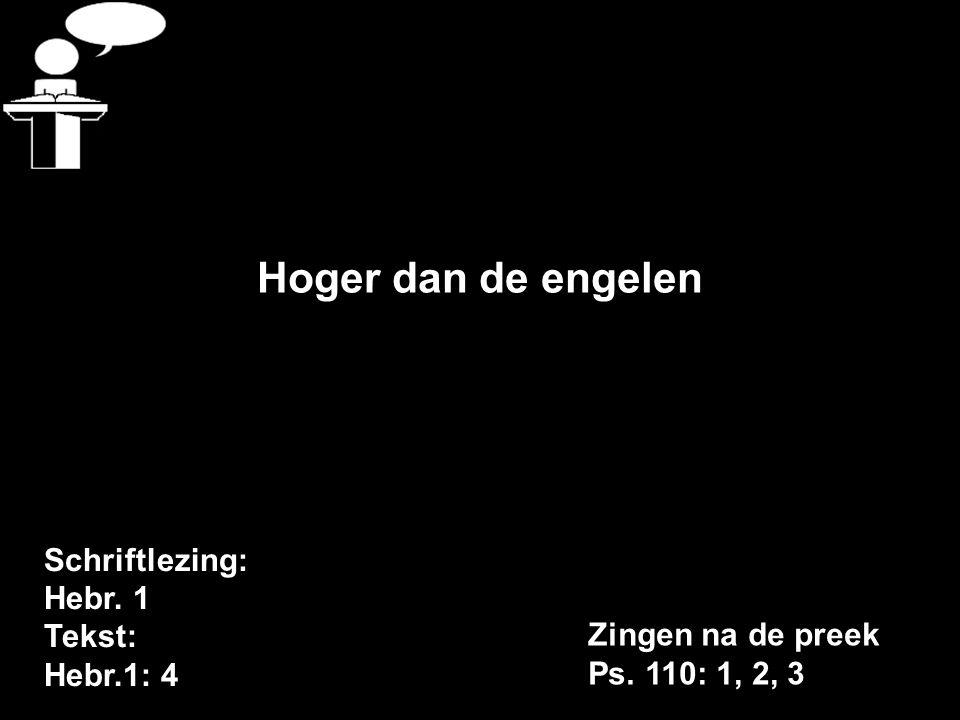 Schriftlezing: Hebr. 1 Tekst: Hebr.1: 4 Hoger dan de engelen Zingen na de preek Ps. 110: 1, 2, 3
