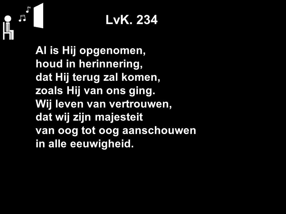 LvK. 234 Al is Hij opgenomen, houd in herinnering, dat Hij terug zal komen, zoals Hij van ons ging.