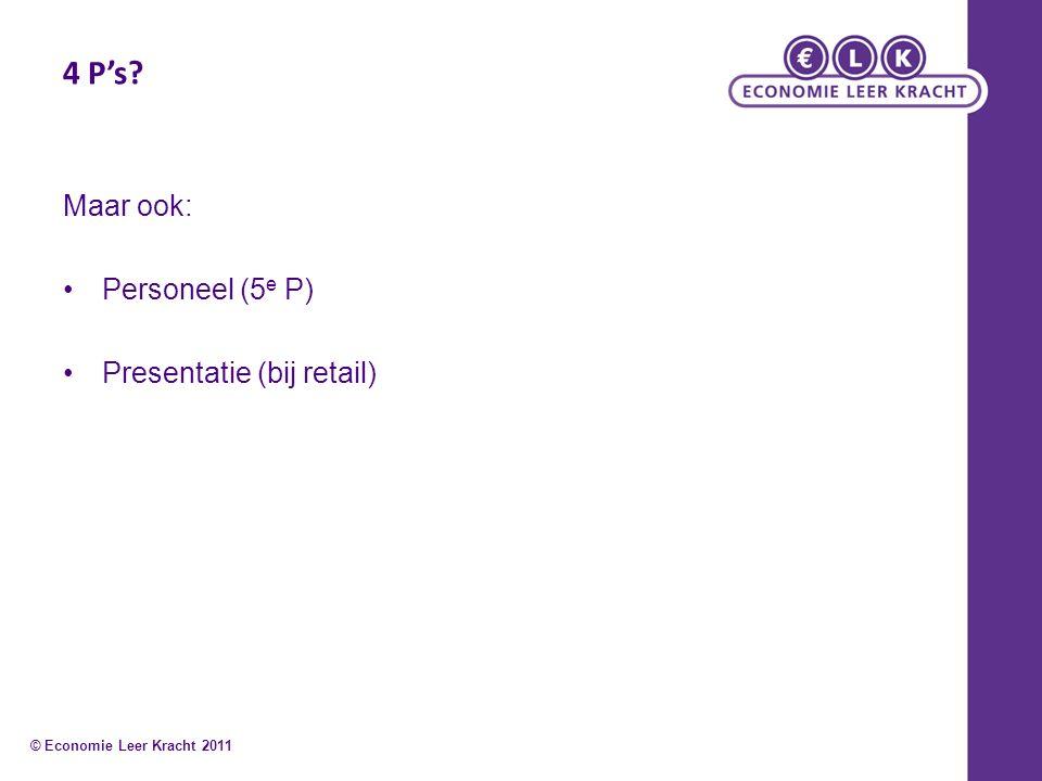 4 P's? Maar ook: Personeel (5 e P) Presentatie (bij retail) © Economie Leer Kracht 2011
