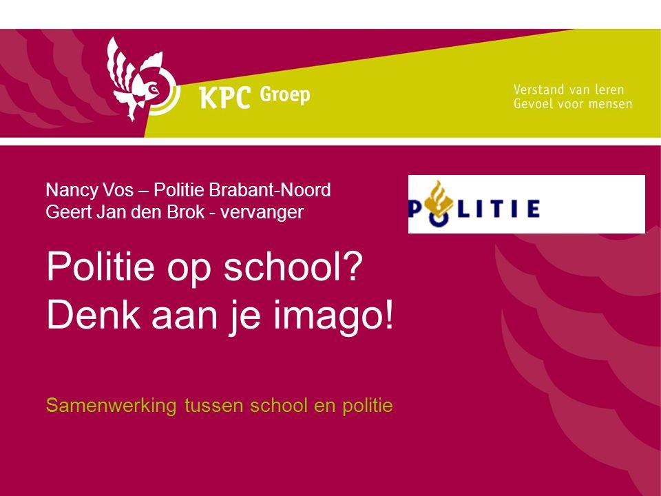 Politie op school? Denk aan je imago! Samenwerking tussen school en politie Nancy Vos – Politie Brabant-Noord Geert Jan den Brok - vervanger
