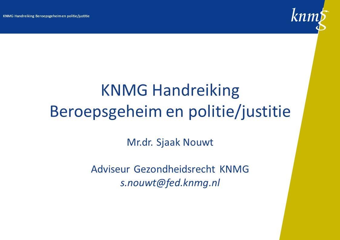 KNMG Handreiking Beroepsgeheim en politie/justitie Mr.dr. Sjaak Nouwt Adviseur Gezondheidsrecht KNMG s.nouwt@fed.knmg.nl KNMG Handreiking Beroepsgehei