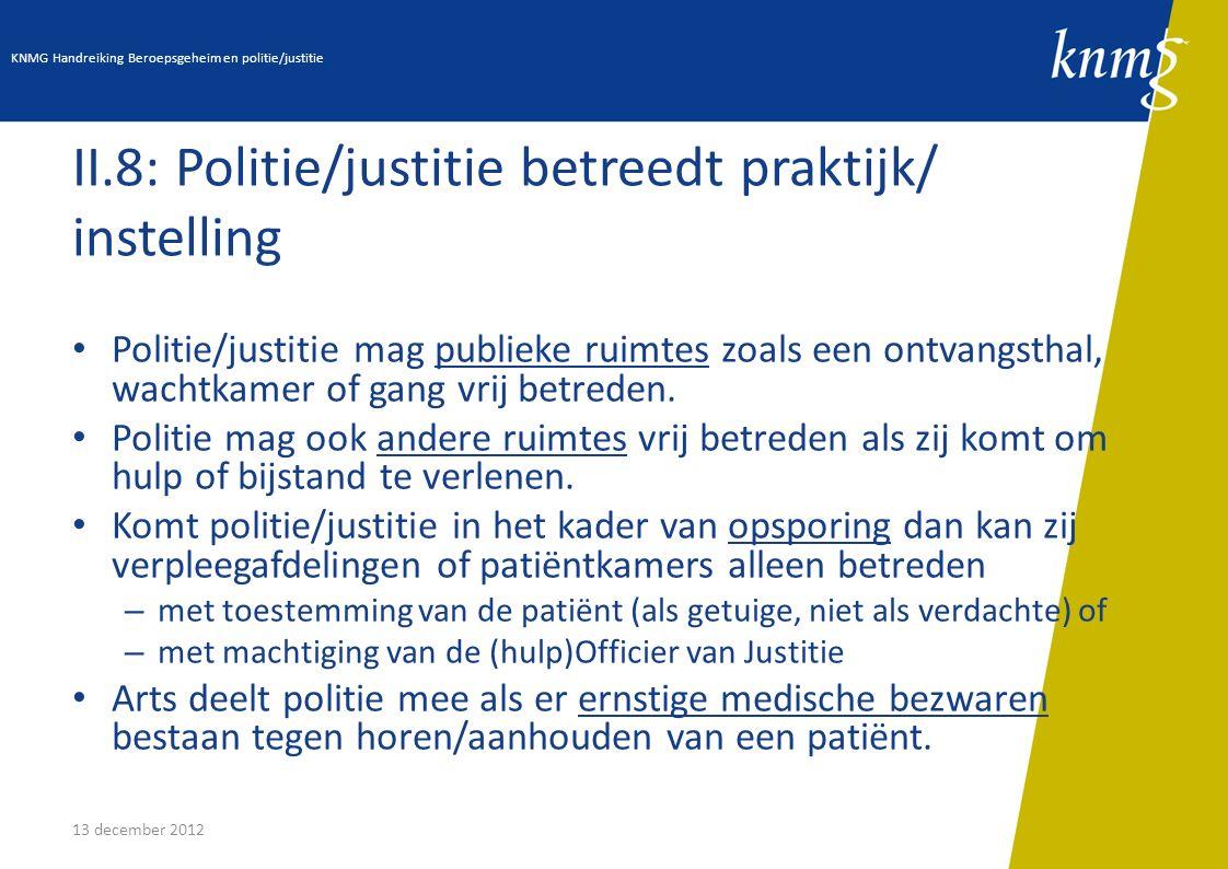 13 december 2012 II.8: Politie/justitie betreedt praktijk/ instelling Politie/justitie mag publieke ruimtes zoals een ontvangsthal, wachtkamer of gang