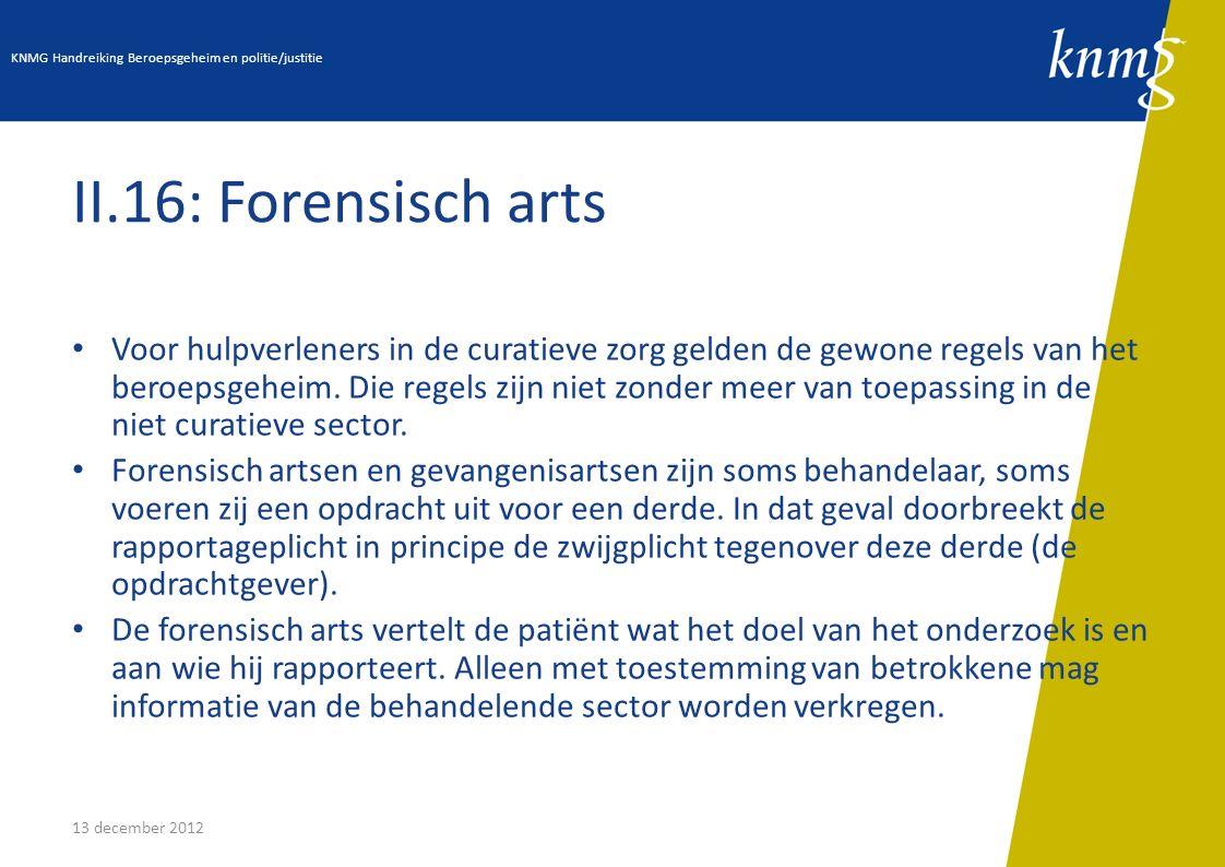 13 december 2012 II.16: Forensisch arts Voor hulpverleners in de curatieve zorg gelden de gewone regels van het beroepsgeheim. Die regels zijn niet zo