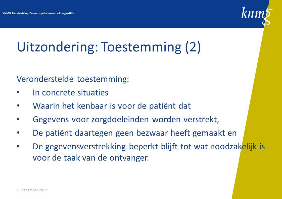 13 december 2012 Uitzondering: Toestemming (2) Veronderstelde toestemming: In concrete situaties Waarin het kenbaar is voor de patiënt dat Gegevens vo