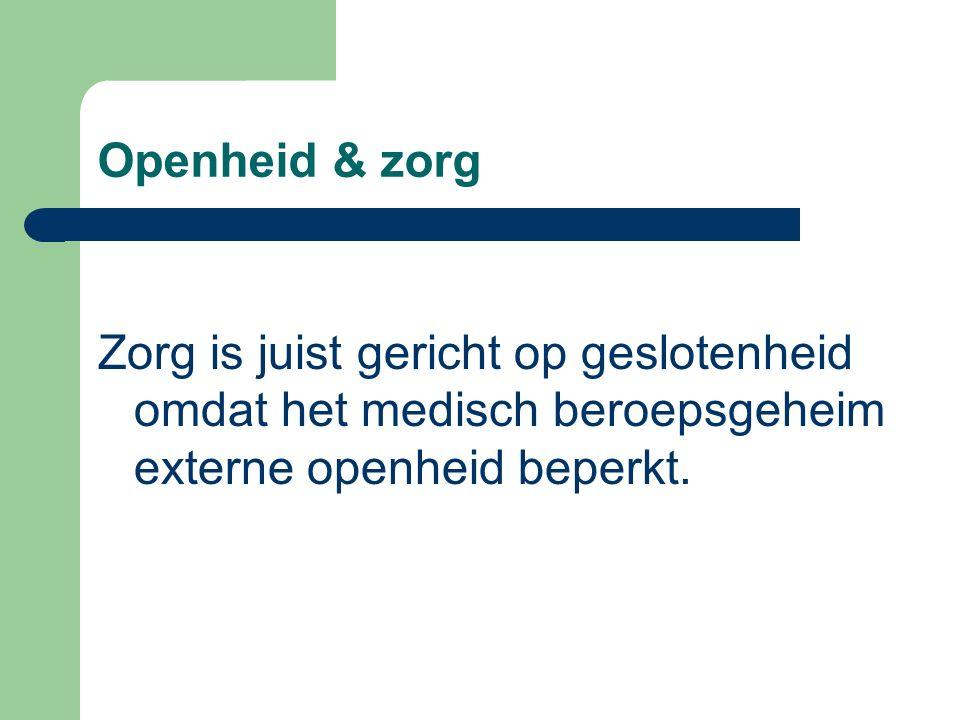 Openheid & zorg Zorg is juist gericht op geslotenheid omdat het medisch beroepsgeheim externe openheid beperkt.