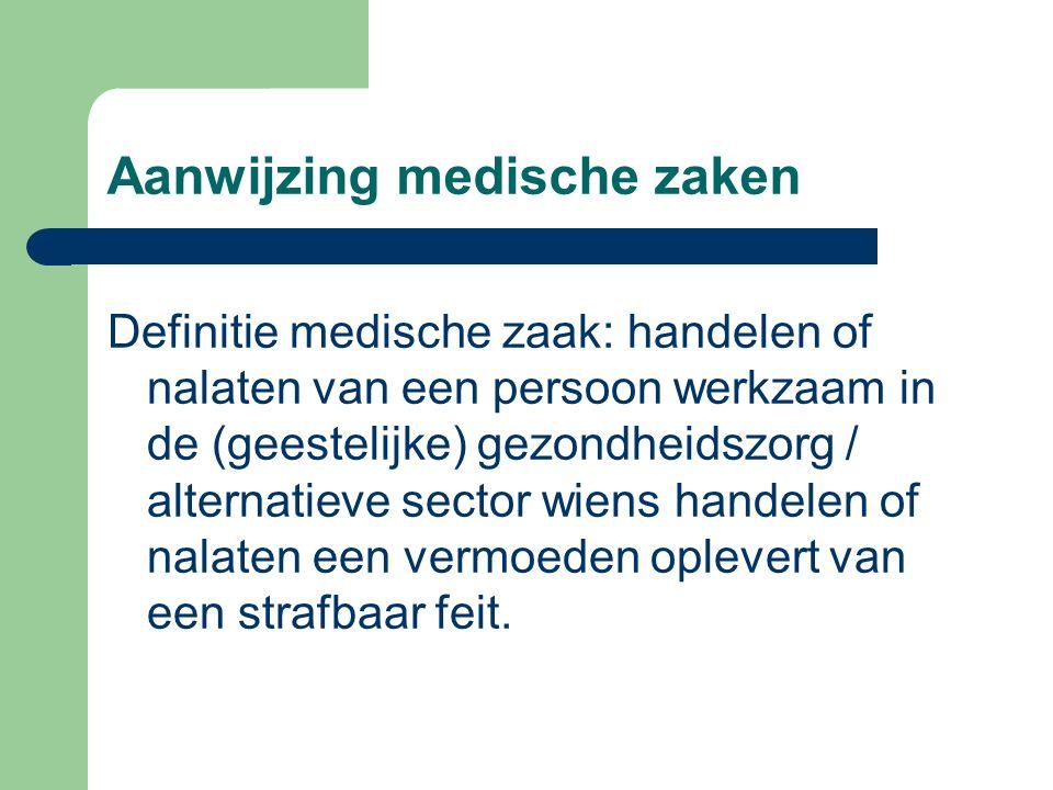Aanwijzing medische zaken Definitie medische zaak: handelen of nalaten van een persoon werkzaam in de (geestelijke) gezondheidszorg / alternatieve sector wiens handelen of nalaten een vermoeden oplevert van een strafbaar feit.