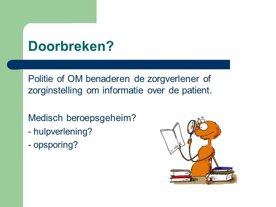 Visie OM; opsporing Doorbreking dan ook in belang patiënt: Van belang: kwalificatie patiënt (verdachte, slachtoffer)  vraag de politie / OM daarom.