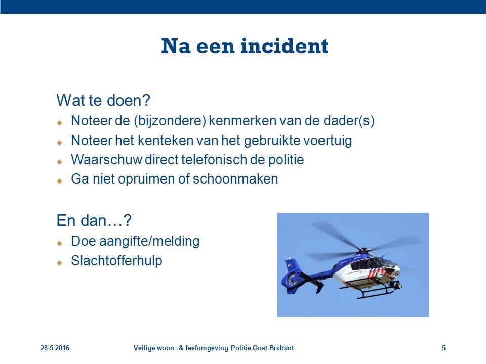 28-5-2016Veilige woon- & leefomgeving Politie Oost-Brabant5 Na een incident Wat te doen?  Noteer de (bijzondere) kenmerken van de dader(s)  Noteer h