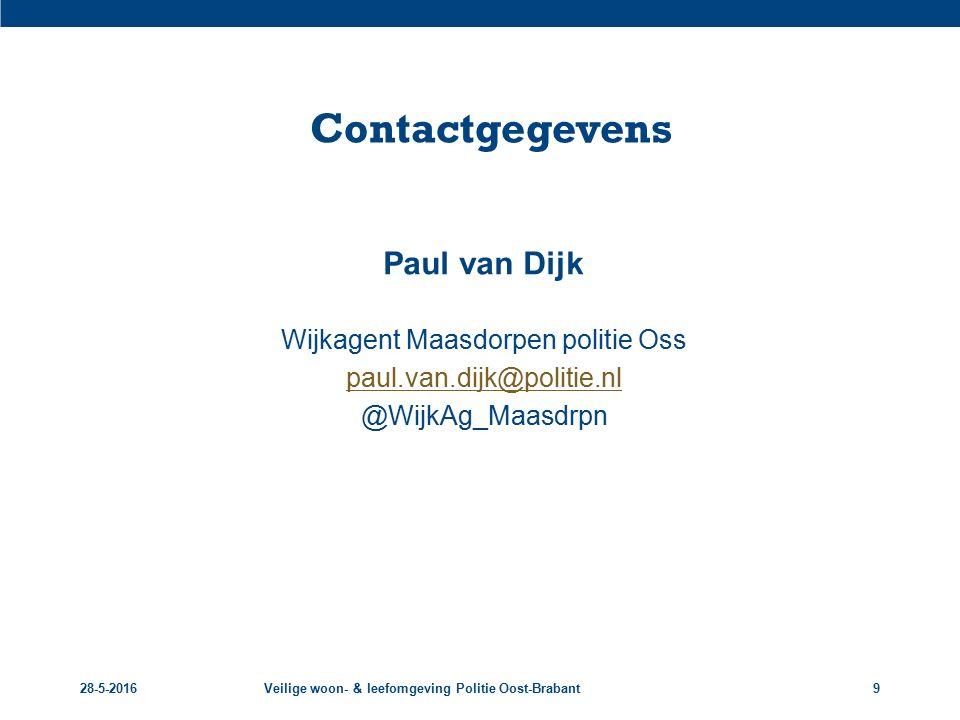 28-5-2016Veilige woon- & leefomgeving Politie Oost-Brabant9 Contactgegevens Paul van Dijk Wijkagent Maasdorpen politie Oss paul.van.dijk@politie.nl @W