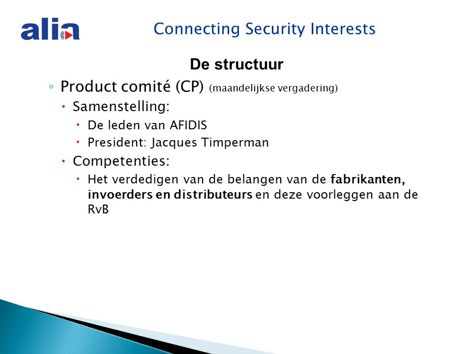 Connecting Security Interests ◦ Product comité (CP) (maandelijkse vergadering)  Samenstelling:  De leden van AFIDIS  President: Jacques Timperman  Competenties:  Het verdedigen van de belangen van de fabrikanten, invoerders en distributeurs en deze voorleggen aan de RvB De structuur