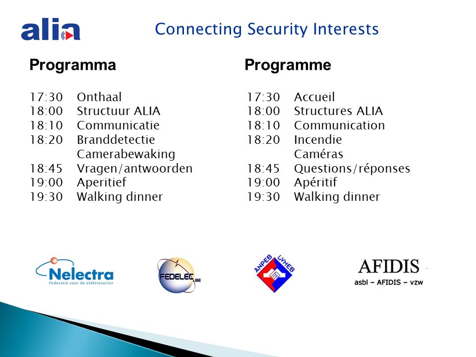Connecting Security Interests Programma Programme 17:30 Onthaal 18:00 Structuur ALIA 18:10 Communicatie 18:20 Branddetectie Camerabewaking 18:45Vragen/antwoorden 19:00Aperitief 19:30Walking dinner 17:30 Accueil 18:00 Structures ALIA 18:10 Communication 18:20 Incendie Caméras 18:45Questions/réponses 19:00Apéritif 19:30Walking dinner