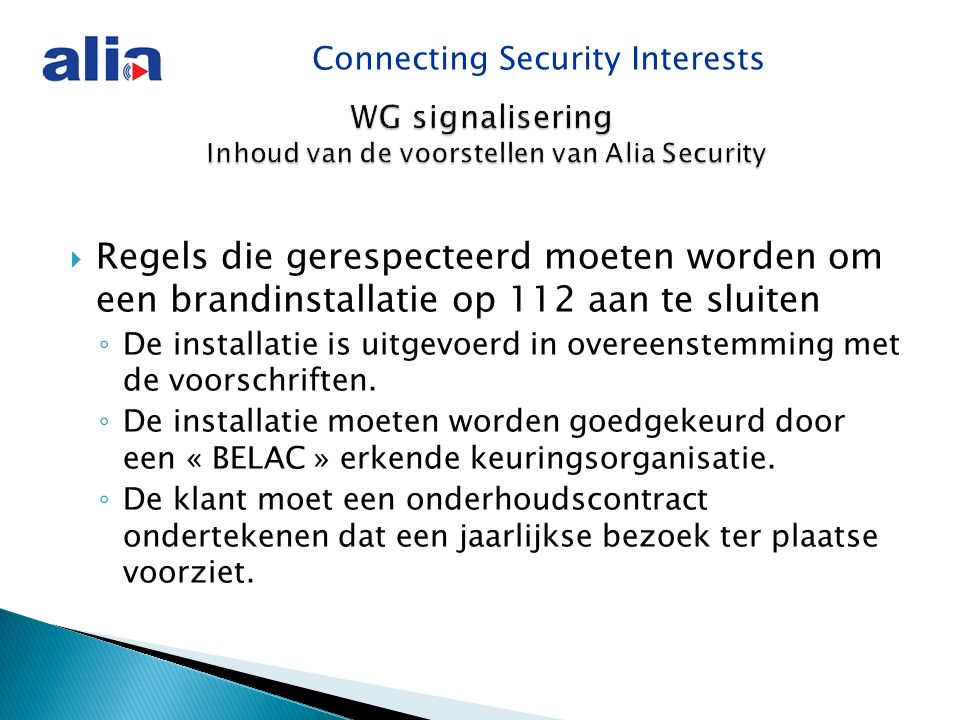 Connecting Security Interests WG signalisering Inhoud van de voorstellen van Alia Security  Regels die gerespecteerd moeten worden om een brandinstallatie op 112 aan te sluiten ◦ De installatie is uitgevoerd in overeenstemming met de voorschriften.