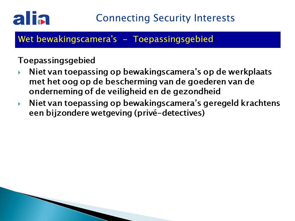 Connecting Security Interests Toepassingsgebied  Niet van toepassing op bewakingscamera's op de werkplaats met het oog op de bescherming van de goederen van de onderneming of de veiligheid en de gezondheid  Niet van toepassing op bewakingscamera's geregeld krachtens een bijzondere wetgeving (privé-detectives) Wet bewakingscamera s - Toepassingsgebied