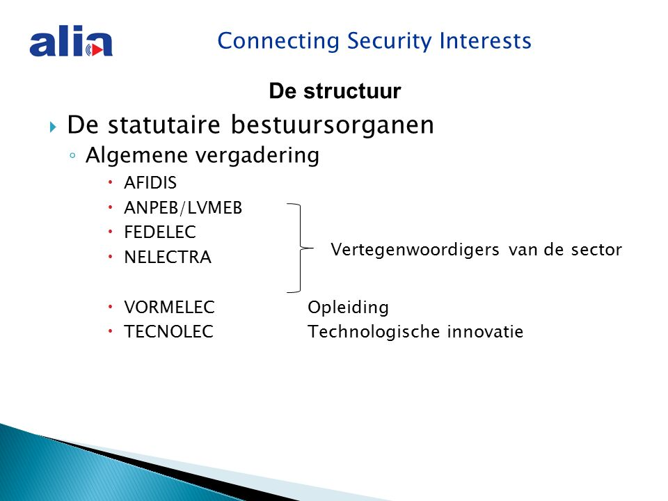 Connecting Security Interests Communictieplan ALIA Communicatie naar de leden  E-mail (info@aliasecurity.be )info@aliasecurity.be ◦ Nieuwsflashes met links naar de site  Leden vergaderingen ◦ 2x per jaar