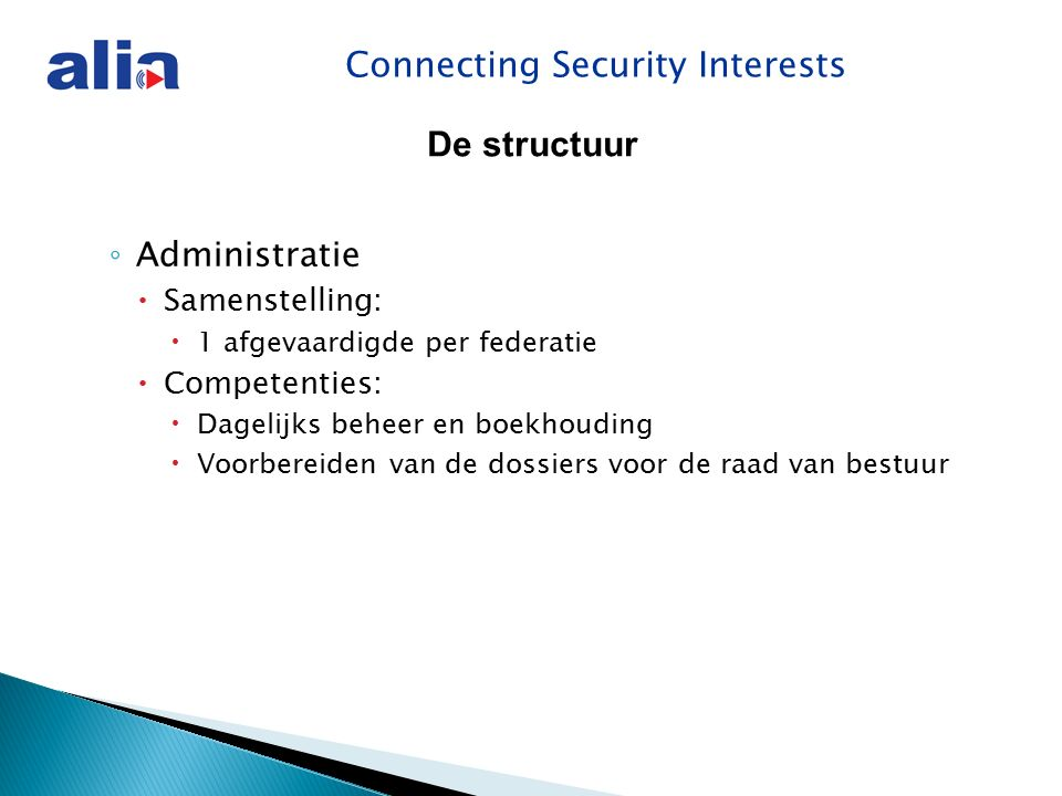 Connecting Security Interests ◦ Administratie  Samenstelling:  1 afgevaardigde per federatie  Competenties:  Dagelijks beheer en boekhouding  Voorbereiden van de dossiers voor de raad van bestuur De structuur