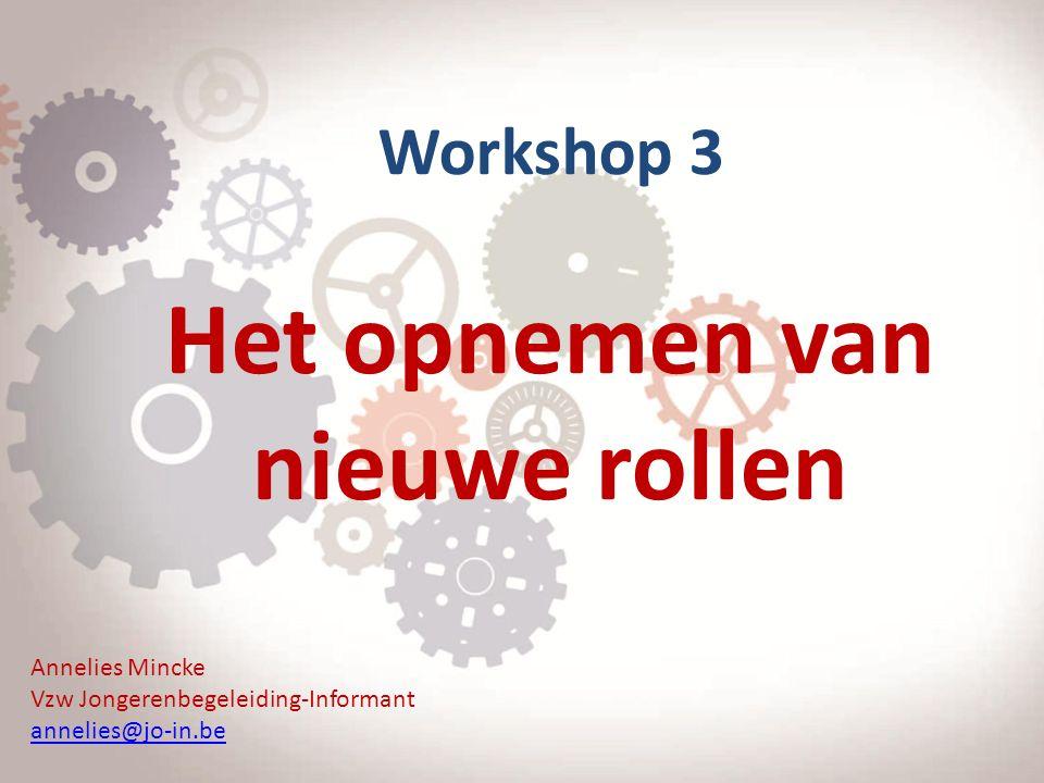 Workshop 3 Het opnemen van nieuwe rollen Annelies Mincke Vzw Jongerenbegeleiding-Informant annelies@jo-in.be