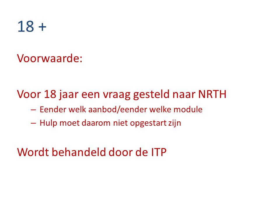 18 + Voorwaarde: Voor 18 jaar een vraag gesteld naar NRTH – Eender welk aanbod/eender welke module – Hulp moet daarom niet opgestart zijn Wordt behandeld door de ITP