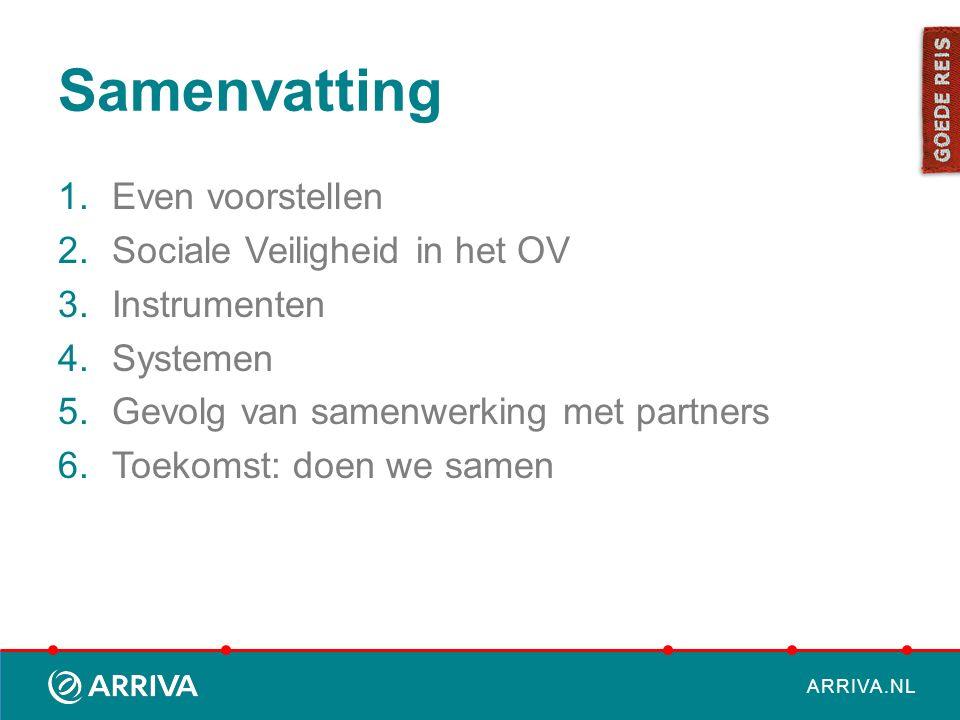 ARRIVA.NL Samenvatting 1.Even voorstellen 2.Sociale Veiligheid in het OV 3.Instrumenten 4.Systemen 5.Gevolg van samenwerking met partners 6.Toekomst: