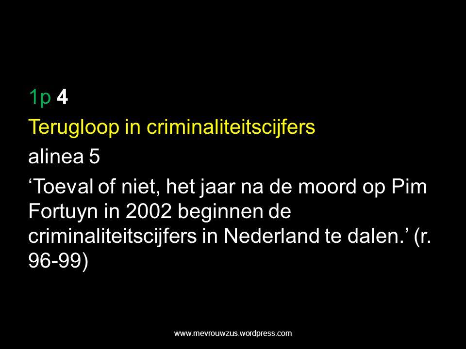 1p 4 Terugloop in criminaliteitscijfers alinea 5 'Toeval of niet, het jaar na de moord op Pim Fortuyn in 2002 beginnen de criminaliteitscijfers in Nederland te dalen.' (r.