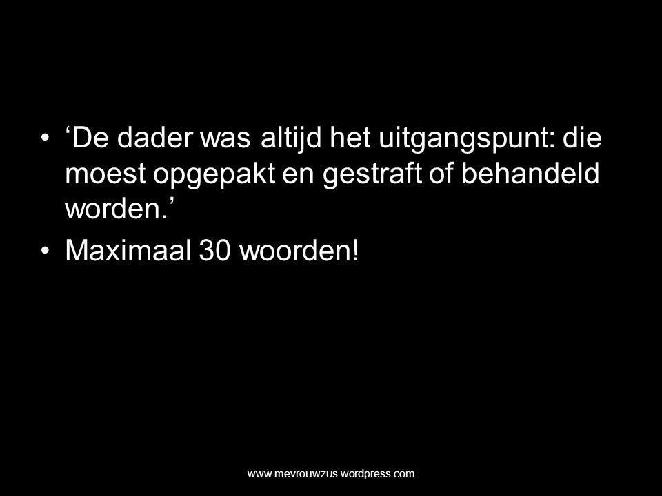 'De dader was altijd het uitgangspunt: die moest opgepakt en gestraft of behandeld worden.' Maximaal 30 woorden.