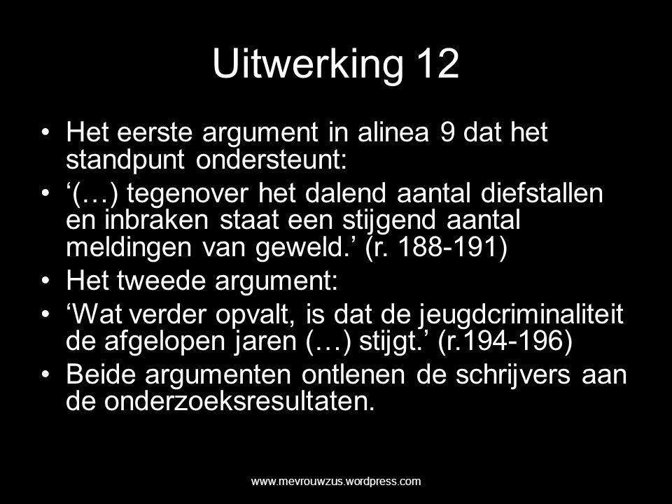 Uitwerking 12 Het eerste argument in alinea 9 dat het standpunt ondersteunt: '(…) tegenover het dalend aantal diefstallen en inbraken staat een stijgend aantal meldingen van geweld.' (r.