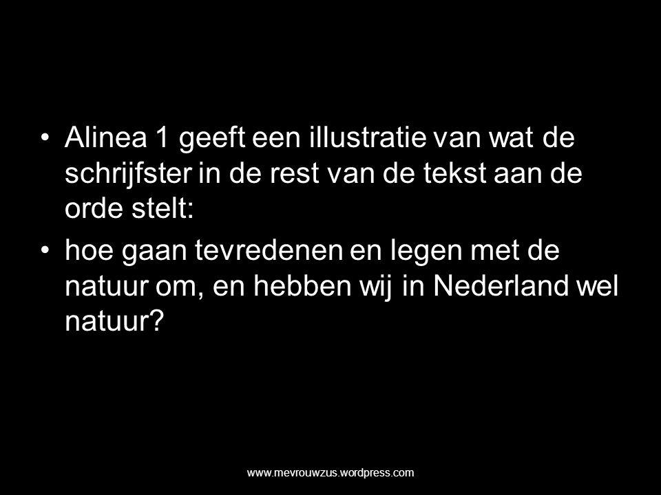 Alinea 1 geeft een illustratie van wat de schrijfster in de rest van de tekst aan de orde stelt: hoe gaan tevredenen en legen met de natuur om, en hebben wij in Nederland wel natuur.