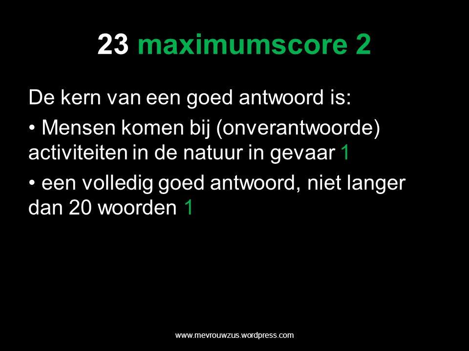 23 maximumscore 2 De kern van een goed antwoord is: Mensen komen bij (onverantwoorde) activiteiten in de natuur in gevaar 1 een volledig goed antwoord, niet langer dan 20 woorden 1 www.mevrouwzus.wordpress.com