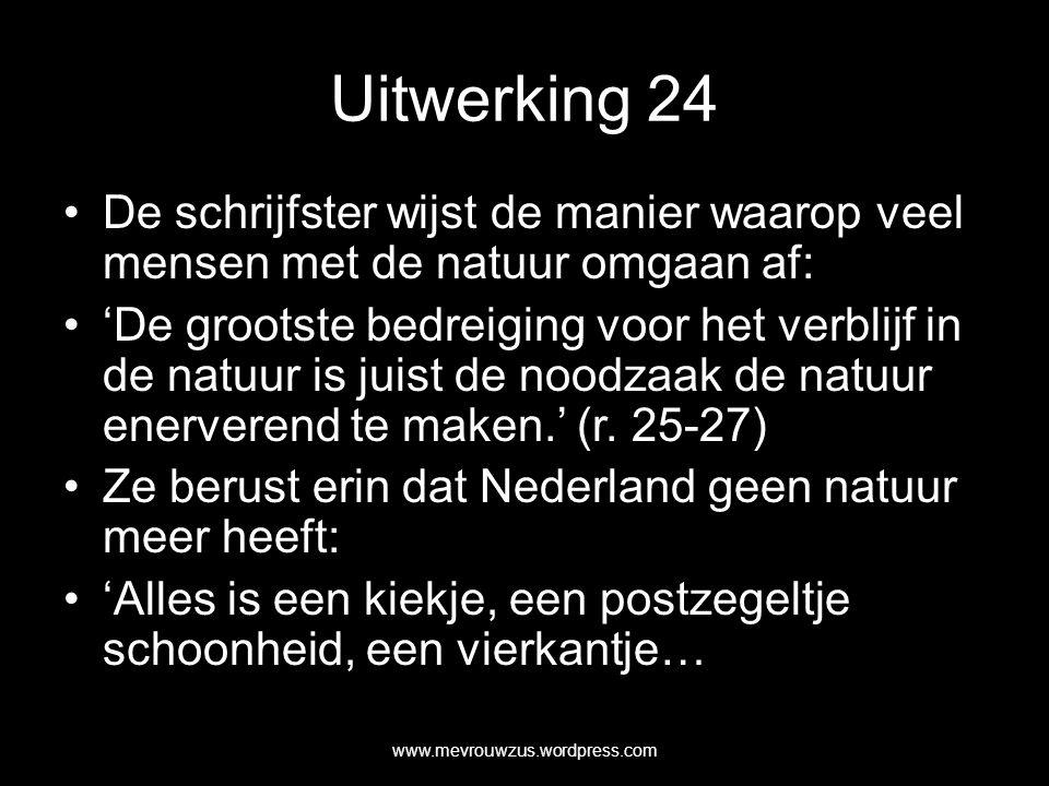 Uitwerking 24 De schrijfster wijst de manier waarop veel mensen met de natuur omgaan af: 'De grootste bedreiging voor het verblijf in de natuur is juist de noodzaak de natuur enerverend te maken.' (r.