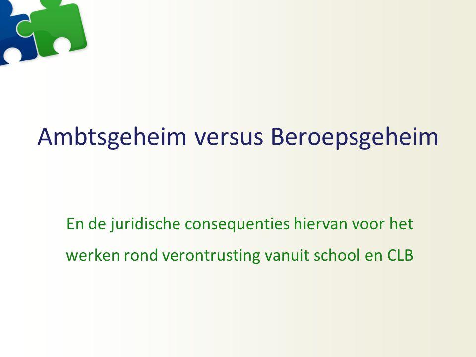 Ambtsgeheim versus Beroepsgeheim En de juridische consequenties hiervan voor het werken rond verontrusting vanuit school en CLB