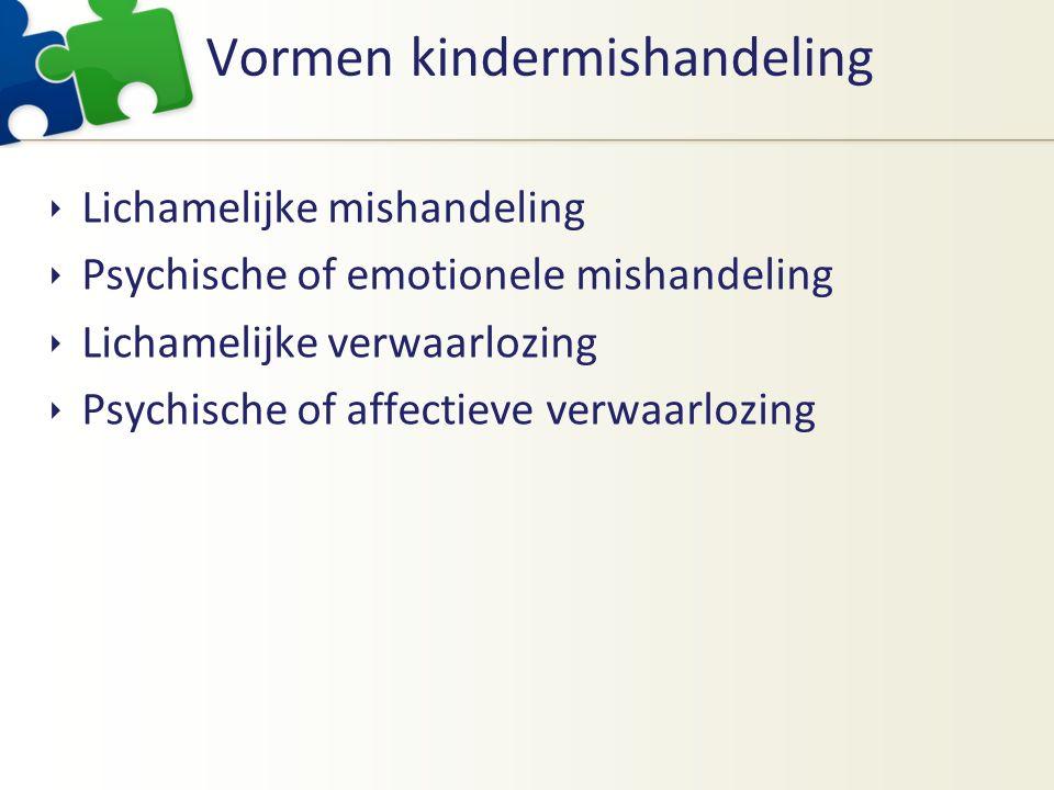 Vormen kindermishandeling  Lichamelijke mishandeling  Psychische of emotionele mishandeling  Lichamelijke verwaarlozing  Psychische of affectieve