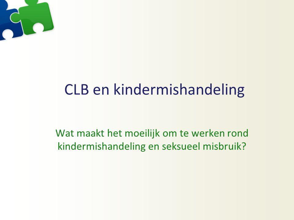 CLB en kindermishandeling Wat maakt het moeilijk om te werken rond kindermishandeling en seksueel misbruik?