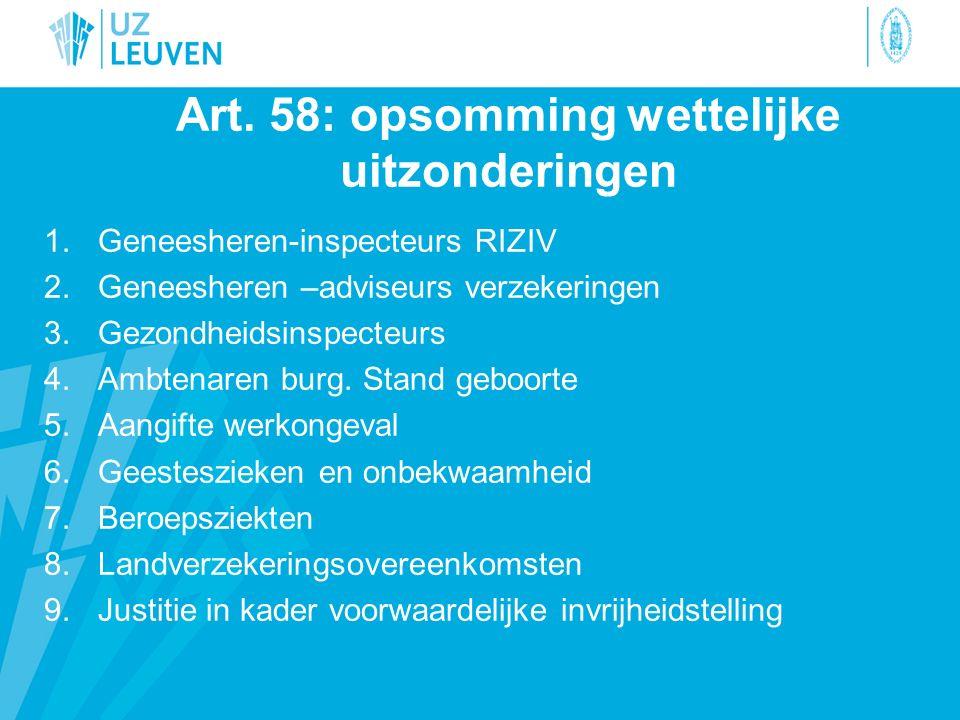 Art. 58: opsomming wettelijke uitzonderingen 1.Geneesheren-inspecteurs RIZIV 2.Geneesheren –adviseurs verzekeringen 3.Gezondheidsinspecteurs 4.Ambtena