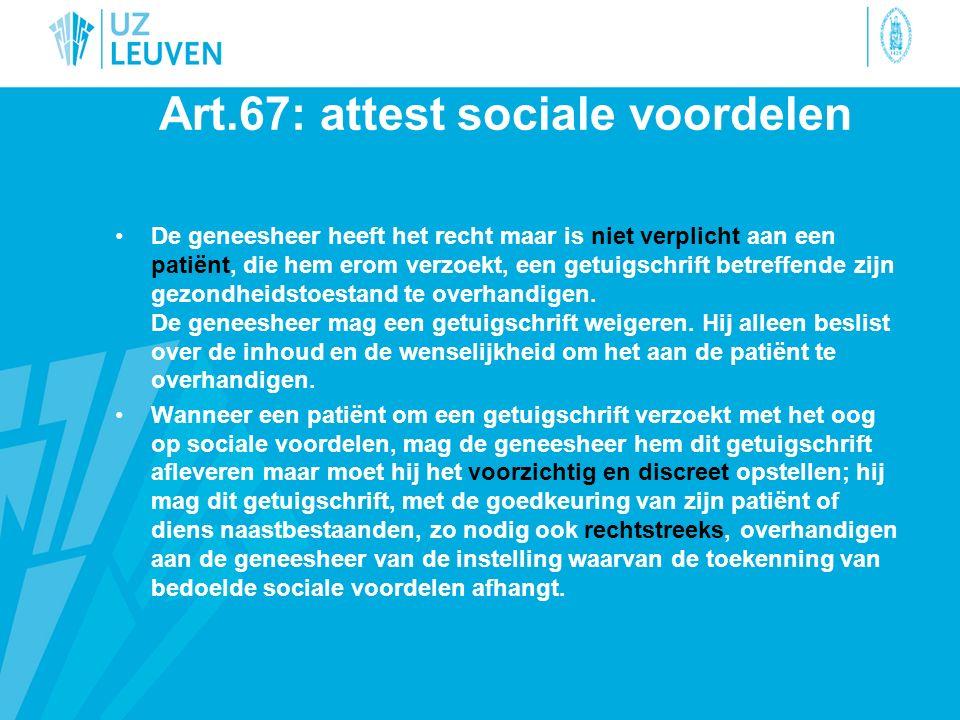 Art.67: attest sociale voordelen De geneesheer heeft het recht maar is niet verplicht aan een patiënt, die hem erom verzoekt, een getuigschrift betreffende zijn gezondheidstoestand te overhandigen.
