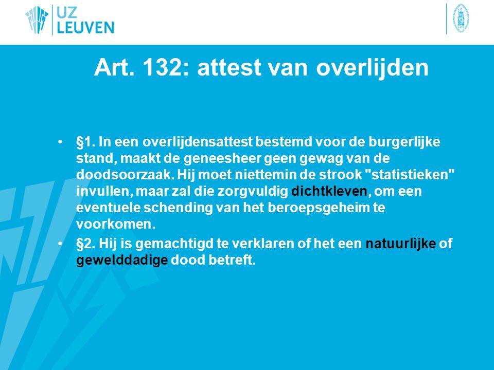 Art. 132: attest van overlijden §1. In een overlijdensattest bestemd voor de burgerlijke stand, maakt de geneesheer geen gewag van de doodsoorzaak. Hi